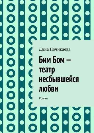 Дина Почикаева, Бим Бом– театр несбывшейся любви. Роман