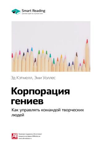 Smart Reading , Краткое содержание книги: Корпорация гениев. Как управлять командой творческих людей. Эд Кэтмелл, Эми Уоллес