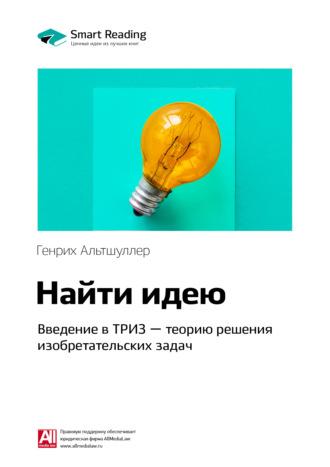 Smart Reading , Краткое содержание книги: Найти идею. Введение в ТРИЗ – теорию решения изобретательских задач. Генрих Альтшуллер