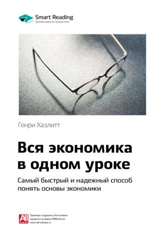 Smart Reading , Краткое содержание книги: Вся экономика в одном уроке. Самый быстрый и надежный способ понять основы экономики. Генри Хазлитт
