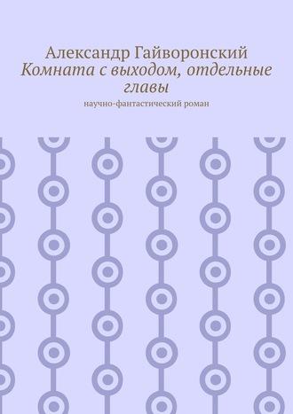 Александр Гайворонский, Комната свыходом, отдельные главы. Научно-фантастический роман