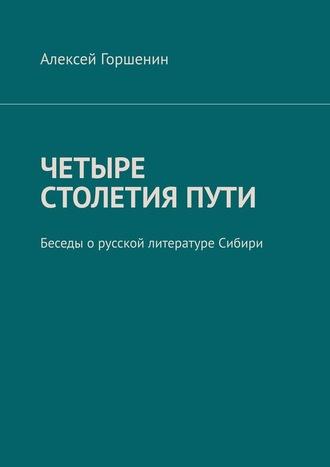 Алексей Горшенин, Четыре столетияпути. Беседы о русской литературе Сибири
