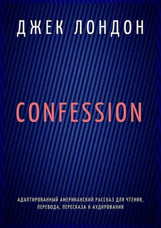 Джек Лондон, Confession. Адаптированный американский рассказ для чтения, перевода, пересказа и аудирования