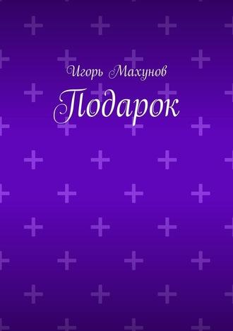 Игорь Махунов, Подарок