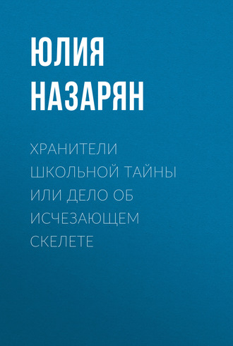 Юлия Назарян, Хранители школьной тайны или Дело об исчезающем скелете