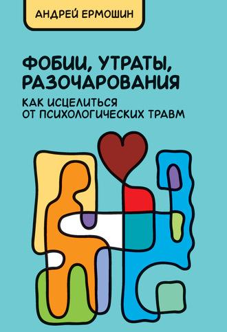 Андрей Ермошин, Фобии, утраты, разочарования: как исцелиться от психологических травм