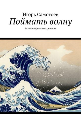 Игорь Самотоев, Поймать волну. Экзистенциальный дневник