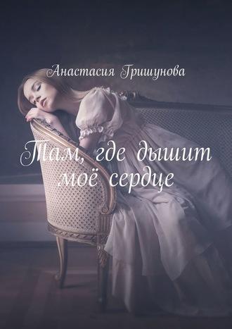 Анастасия Гришунова, Там, где дышит моё сердце