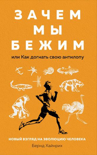 Берндт Хайнрих, Зачем мы бежим, или Как догнать свою антилопу. Новый взгляд на эволюцию человека