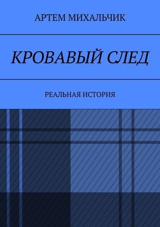 Артем Михальчик, Кровавыйслед. Реальная история