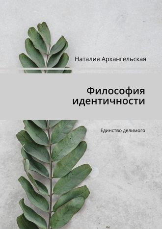 Наталия Архангельская, Философия идентичности. Единство делимого
