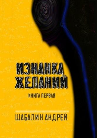 Андрей Шабалин, Изнанка желаний. Книга первая