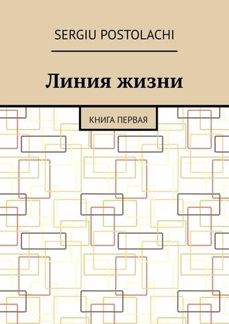 Sergiu Postolachi, Линия жизни. Книга первая