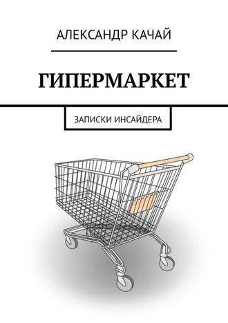 Александр Качай, ГИПЕРМАРКЕТ. Записки инсайдера