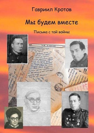 Гавриил Кротов, Мы будем вместе. Письма с той войны
