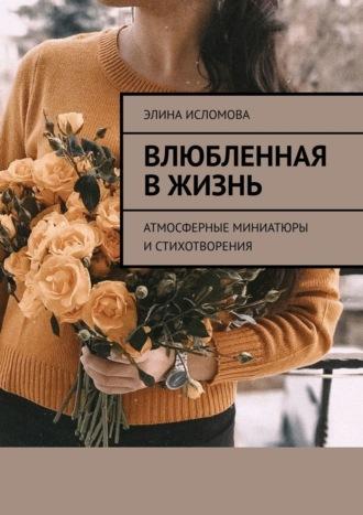 Элина Исломова, Влюбленная в жизнь. Атмосферные миниатюры и стихотворения