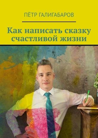 Пётр Галигабаров, Как написать сказку счастливой жизни