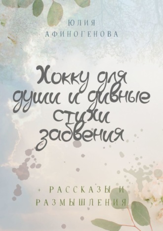 Юлия Афиногенова, Хокку для души, размышления идивные стихи забвения. +4 рассказа
