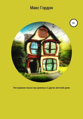 Макс Гордон, Нестрашная сказка про домовых и других жителей дома