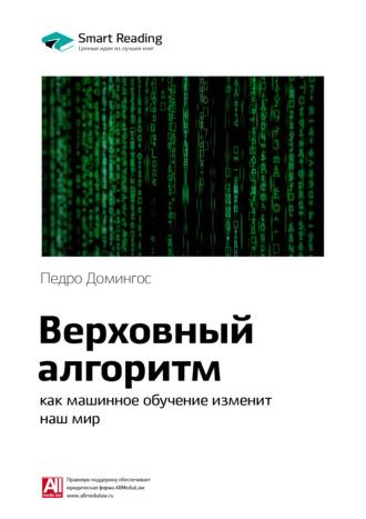 Smart Reading , Краткое содержание книги: Верховный алгоритм: как машинное обучение изменит наш мир. Педро Домингос