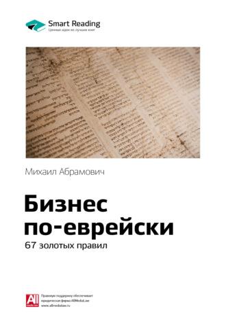 Smart Reading , Краткое содержание книги: Бизнес по-еврейски. 67 золотых правил. Михаил Абрамович