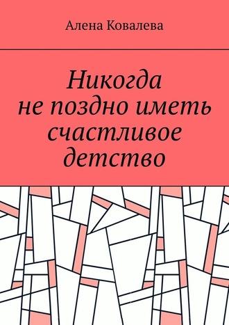 Алена Ковалева, Никогда непоздно иметь счастливое детство