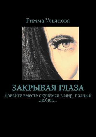 Римма Ульянова, Закрывая глаза