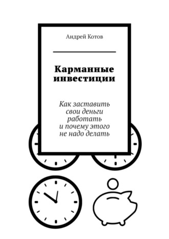 Андрей Котов, Карманные инвестиции. Как заставить свои деньги работать ипочему этого ненадо делать