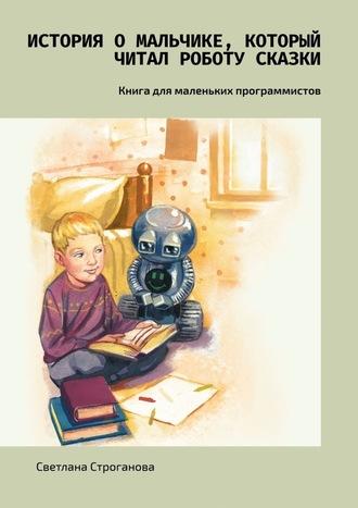 Светлана Строганова, История омальчике, который читал роботу сказки. Книга для маленьких программистов