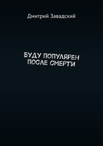 Дмитрий Завадский, Буду популярен после смерти