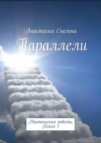 Анастасия Снегина, Параллели. Мистическая повесть. Книга1