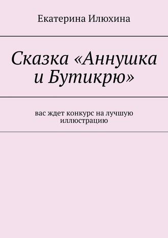 Екатерина Илюхина, Сказка«Аннушка иБутикрю»