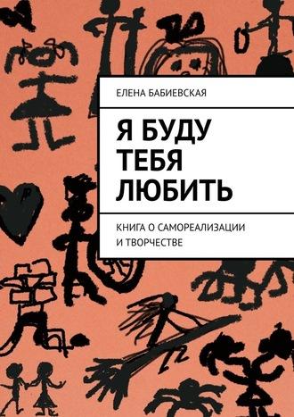 Елена Бабиевская, Я буду тебя любить. Книга осамореализации итворчестве