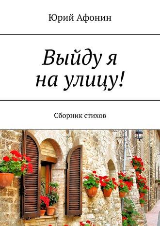 Юрий Афонин, Выйду я наулицу! Сборник стихов
