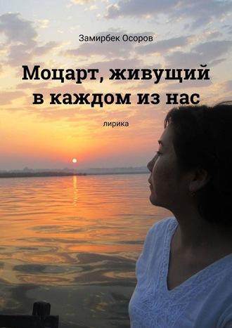 Замирбек Осоров, Моцарт, живущий вкаждом изнас. Лирика