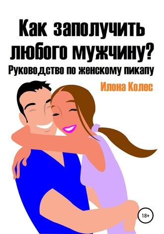 Илона Колес, Как заполучить любого мужчину? Руководство по женскому пикапу