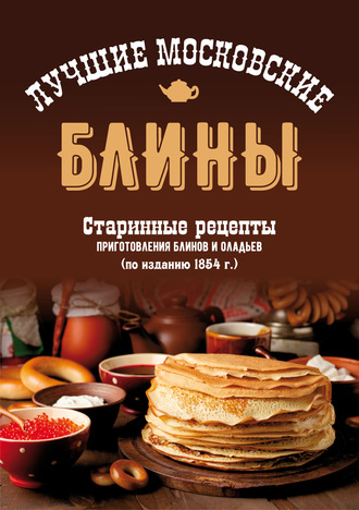 Сборник, Лучшие московские блины. Старинные рецепты приготовления блинов и оладьев
