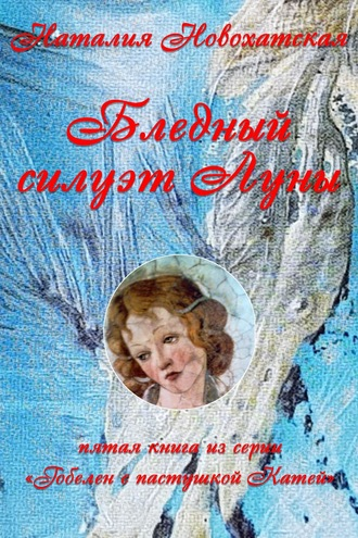 Наталия Новохатская, Гобелен с пастушкой Катей. Книга 5. Бледный силуэт Луны