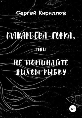 Сергей Кириллов, Макарьева-Горка, или Не поминайте лихом рыбку
