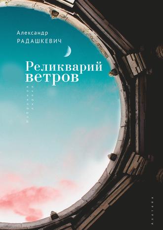 Александр Радашкевич, Реликварий ветров. Избранная лирика