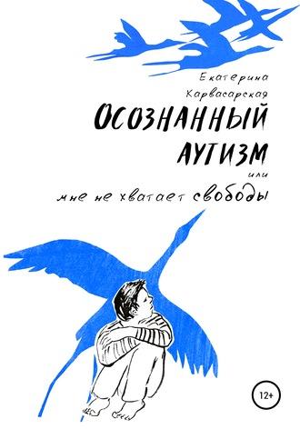 Екатерина Карвасарская, Осознанный аутизм, или Мне не хватает свободы