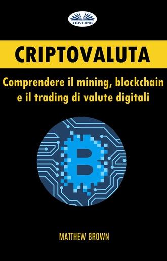 Matthew Brown, Criptovaluta: Comprendere Il Mining, Blockchain E Il Trading Di Valute Digitali