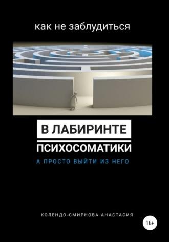 Анастасия Колендо-Смирнова, Как не заблудиться в лабиринте психосоматики, а просто выйти из него