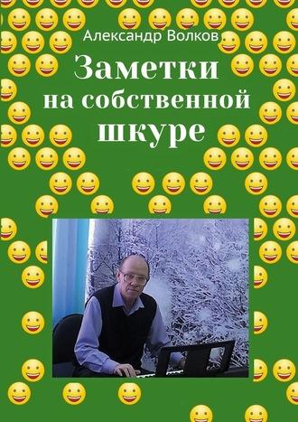Александр Волков, Заметки на собственной шкуре