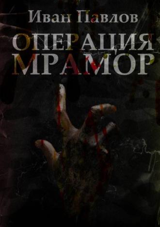 Иван Павлов, Операция «Мрамор». Последняя фантазия