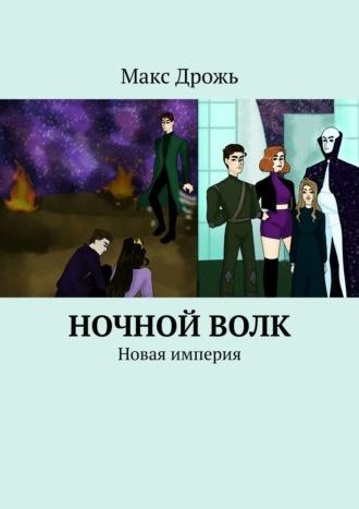 Макс Дрожь, НочнойВолк. Новая империя