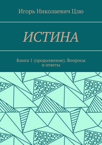 Игорь Цзю, Истина. Книга 1 (продолжение). Вопросы и ответы