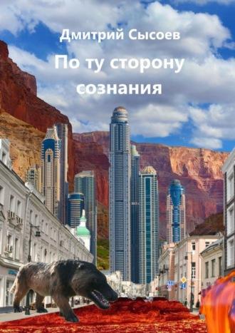 Дмитрий Сысоев, Поту сторону сознания