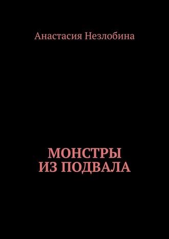 Анастасия Незлобина, Монстры из подвала