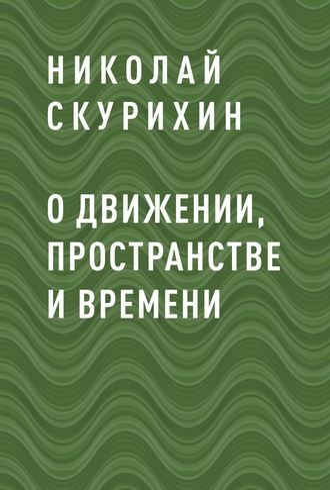 Николай Скурихин, О движении, пространстве и времени